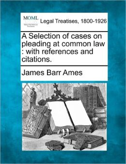 A Selection of Cases on Pleading at Common Law: With References and Citations.
