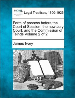 Form of Process Before the Court of Session, the New Jury Court, and the Commission of Teinds Volume 2 of 2
