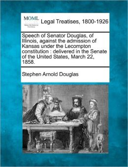 Speech of Senator Douglas, of Illinois, Against the Admission of Kansas Under the Lecompton Constitution: Delivered in the Senate of the United States