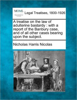 A Treatise on the Law of Adulterine Bastardy: With a Report of the Banbury Case, and of All Other Cases Bearing Upon the Subject.