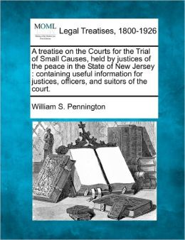 A Treatise on the Courts for the Trial of Small Causes, Held by Justices of the Peace in the State of New Jersey: Containing Useful Information for