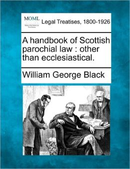 A Handbook of Scottish Parochial Law: Other Than Ecclesiastical.