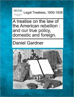 A Treatise on the Law of the American Rebellion: And Our True Policy, Domestic and Foreign.