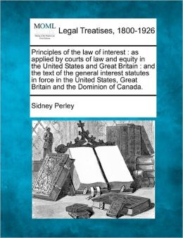 Principles of the Law of Interest: As Applied by Courts of Law and Equity in the United States and Great Britain: And the Text of the General Interest