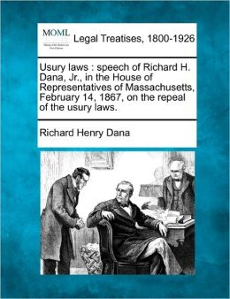 Usury Laws: Speech of Richard H. Dana, JR., in the House of Representatives of Massachusetts, February 14, 1867, on the Repeal of