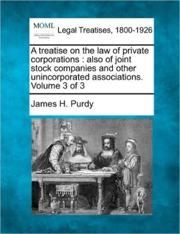 A Treatise on the Law of Private Corporations: Also of Joint Stock Companies and Other Unincorporated Associations. Volume 3 of 3