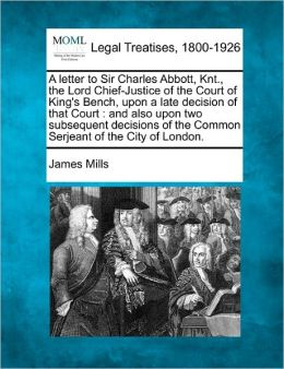 A Letter to Sir Charles Abbott, Knt., the Lord Chief-Justice of the Court of King's Bench, Upon a Late Decision of That Court: And Also Upon Two Sub