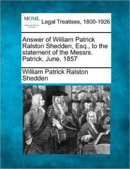 Answer of William Patrick Ralston Shedden, Esq., to the statement of the Messrs. Patrick, June, 1857