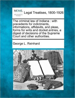 The Criminal Law of Indiana: With Precedents for Indictments, Informations, Affidavits, and Pleas, Forms for Writs and Docket Entries, a Digest of
