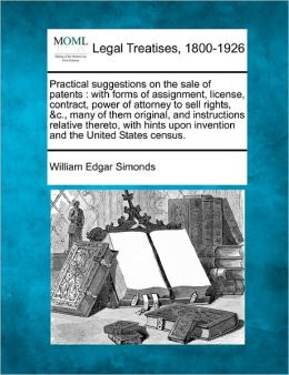 Practical Suggestions on the Sale of Patents: With Forms of Assignment, License, Contract, Power of Attorney to Sell Rights, &C., Many of Them Origina