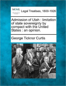 Admission of Utah: Limitation of State Sovereignty by Compact with the United States: An Opinion.