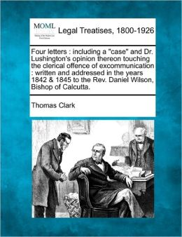 Four Letters: Including a Case and Dr. Lushington's Opinion Thereon Touching the Clerical Offence of Excommunication: Written and