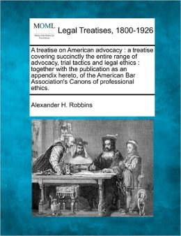 A Treatise on American Advocacy: A Treatise Covering Succinctly the Entire Range of Advocacy, Trial Tactics and Legal Ethics: Together with the Publ