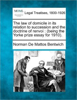The Law of Domicile in Its Relation to Succession and the Doctrine of Renvoi: Being the Yorke Prize Essay for 1910.