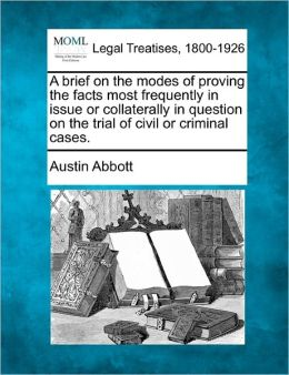 A Brief on the Modes of Proving the Facts Most Frequently in Issue or Collaterally in Question on the Trial of Civil or Criminal Cases.