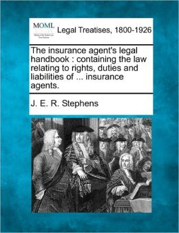 The Insurance Agent's Legal Handbook: Containing the Law Relating to Rights, Duties and Liabilities of ... Insurance Agents.