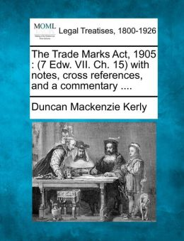 The Trade Marks ACT, 1905: 7 Edw. VII. Ch. 15 with Notes, Cross References, and a Commentary ....