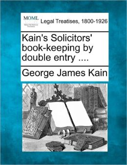 Kain's Solicitors' Book-Keeping by Double Entry ....