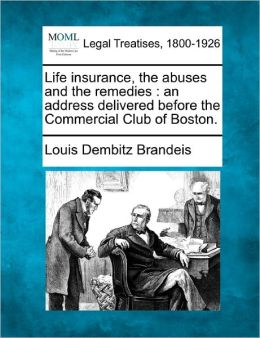 Life Insurance, the Abuses and the Remedies: An Address Delivered Before the Commercial Club of Boston.