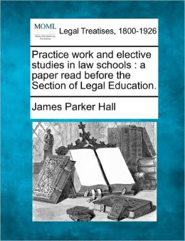 Practice Work and Elective Studies in Law Schools: A Paper Read Before the Section of Legal Education.