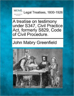 A Treatise on Testimony Under S347, Civil Practice ACT, Formerly S829, Code of Civil Procedure.