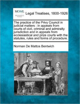 The Practice of the Privy Council in Judicial Matters: In Appeals from Courts of Civil, Criminal and Admiralty Jurisdiction and in Appeals from Eccles