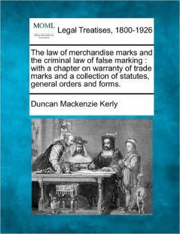 The Law of Merchandise Marks and the Criminal Law of False Marking: With a Chapter on Warranty of Trade Marks and a Collection of Statutes, General Or