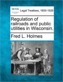 Regulation of Railroads and Public Utilities in Wisconsin.