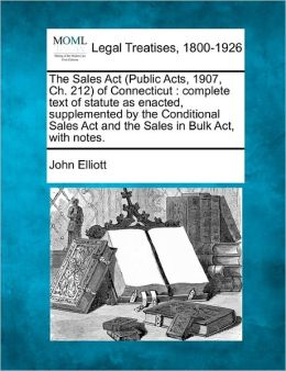 The Sales ACT (Public Acts, 1907, Ch. 212) of Connecticut: Complete Text of Statute as Enacted, Supplemented by the Conditional Sales ACT and the Sale