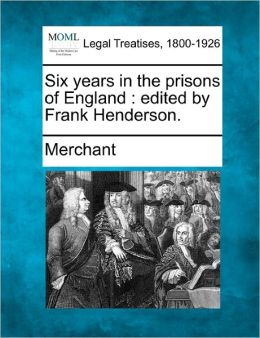 Six Years in the Prisons of England: Edited by Frank Henderson.