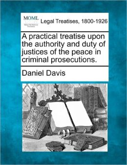 A Practical Treatise Upon the Authority and Duty of Justices of the Peace in Criminal Prosecutions.