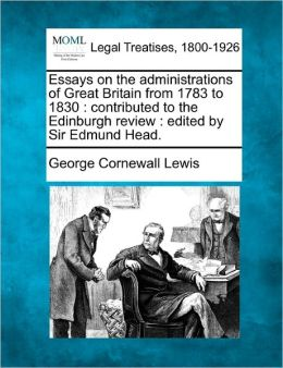 Essays on the Administrations of Great Britain from 1783 to 1830: Contributed to the Edinburgh Review: Edited by Sir Edmund Head.