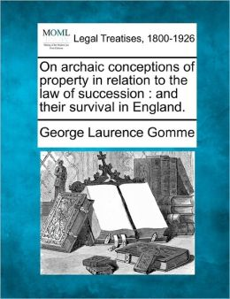 On Archaic Conceptions of Property in Relation to the Law of Succession: And Their Survival in England.