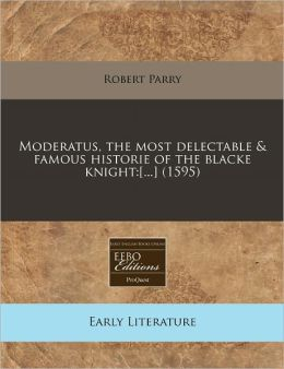 Moderatus, the Most Delectable & Famous Historie of the Blacke Knight: [...] (1595)