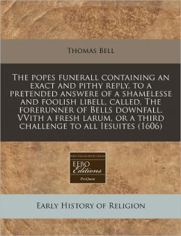 The Popes Funerall Containing an Exact and Pithy Reply, to a Pretended Answere of a Shamelesse and Foolish Libell, Called, the Forerunner of Bells Dow