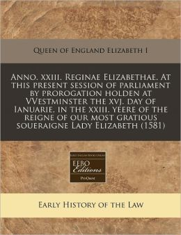 Anno. XXIII. Reginae Elizabethae. at This Present Session of Parliament by Prorogation Holden at Vvestminster the Xvj. Day of Ianuarie, in the XXIII.