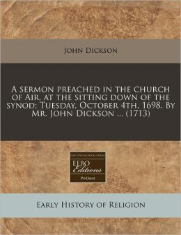 A Sermon Preached in the Church of Air, at the Sitting Down of the Synod; Tuesday, October 4th, 1698. by Mr. John Dickson ... (1713)
