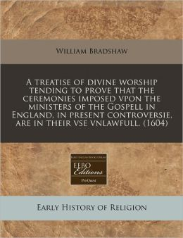 A Treatise of Divine Worship Tending to Prove That the Ceremonies Imposed Vpon the Ministers of the Gospell in England, in Present Controversie, Are