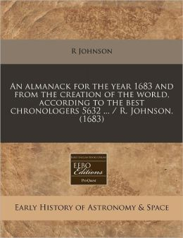 An Almanack for the Year 1683 and from the Creation of the World, According to the Best Chronologers 5632 ... / R. Johnson. (1683)