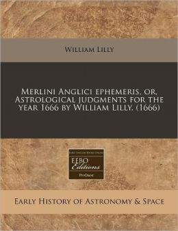 Merlini Anglici Ephemeris, Or, Astrological Judgments for the Year 1666 by William Lilly. (1666)