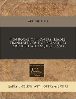 Ten books of Homers Iliades, translated out of French, by Arthur Hall Esquire (1581)