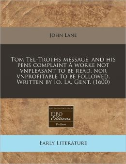 Tom Tel-Troths message, and his pens complaint A worke not vnpleasant to be read, nor vnprofitable to be followed. Written by Io. La. Gent. (1600)
