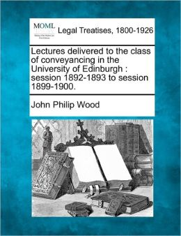 Lectures Delivered to the Class of Conveyancing in the University of Edinburgh: Session 1892-1893 to Session 1899-1900.