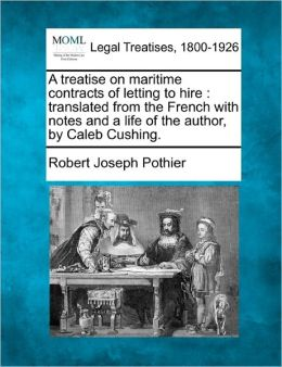 A Treatise on Maritime Contracts of Letting to Hire: Translated from the French with Notes and a Life of the Author, by Caleb Cushing.