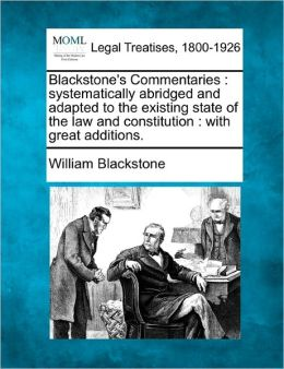 Blackstone's Commentaries: Systematically Abridged and Adapted to the Existing State of the Law and Constitution: With Great Additions.