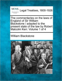 The Commentaries on the Laws of England of Sir William Blackstone / Adapted to the Present State of the Law by Robert Malcolm Kerr. Volume 1 of 4