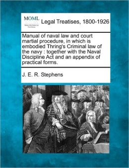 Manual of Naval Law and Court Martial Procedure, in Which Is Embodied Thring's Criminal Law of the Navy: Together with the Naval Discipline ACT and an