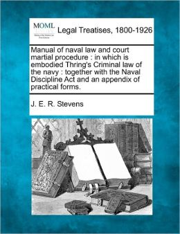 Manual of Naval Law and Court Martial Procedure: In Which Is Embodied Thring's Criminal Law of the Navy: Together with the Naval Discipline ACT and an