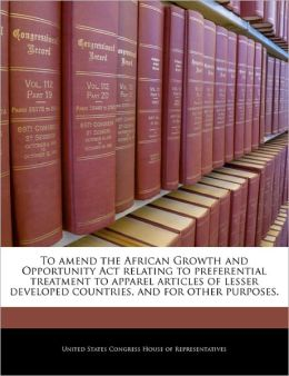 To Amend the African Growth and Opportunity ACT Relating to Preferential Treatment to Apparel Articles of Lesser Developed Countries, and for Other Pu