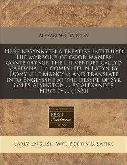 Here Begynnyth a Treatyse Intitulyd the Myrrour of Good Maners Conteynynge the IIII Vertues Callyd Cardynall / Compyled in Latyn by Domynike Mancyn; A